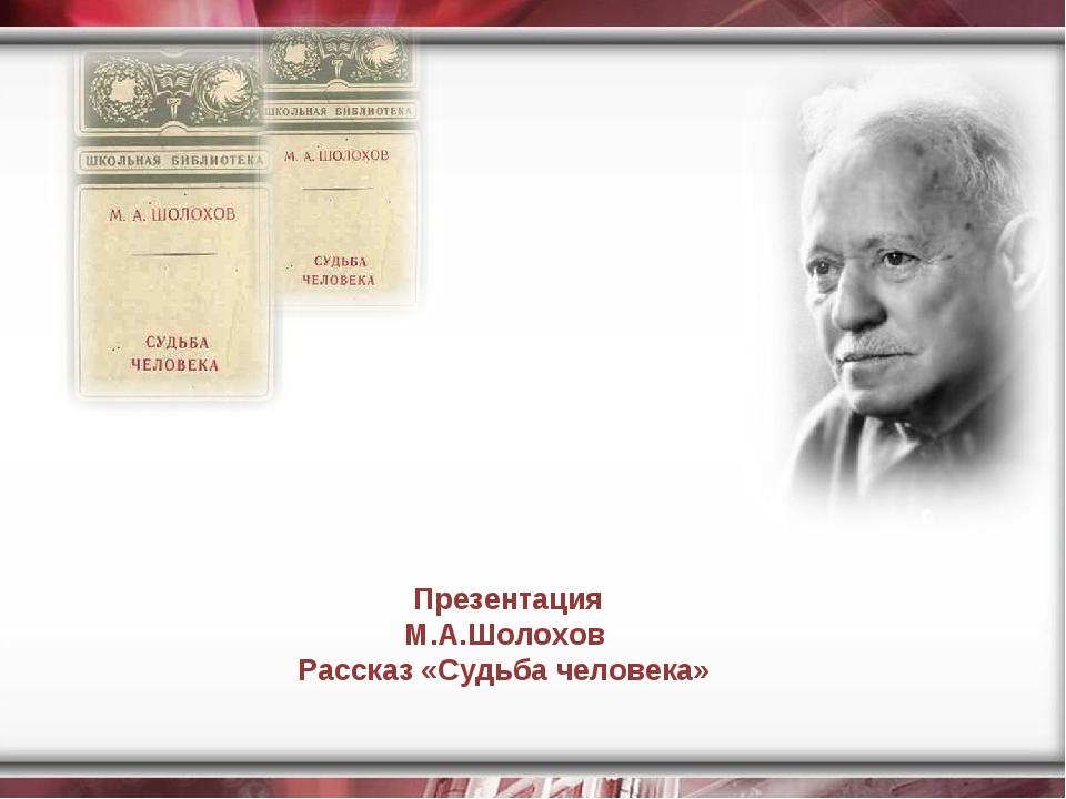 Презентация М.А.Шолохов Рассказ «Судьба человека»