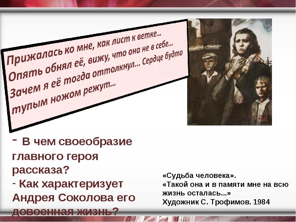 В чем своеобразие главного героя рассказа? Как характеризует Андрея Соколова...