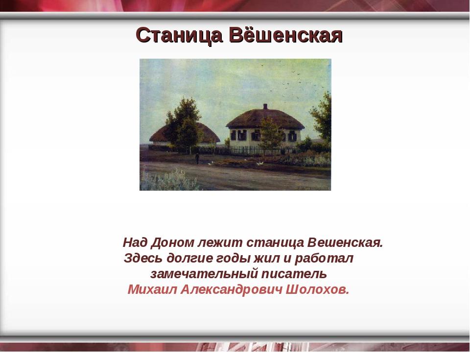 Станица Вёшенская Над Доном лежит станица Вешенская. Здесь долгие годы жил и...