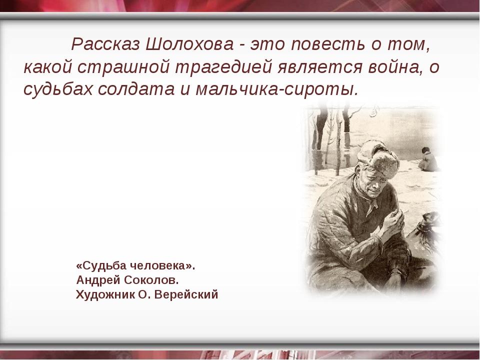 Рассказ Шолохова - это повесть о том, какой страшной трагедией является войн...