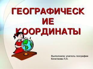 ГЕОГРАФИЧЕСКИЕ КООРДИНАТЫ Выполнила: учитель географии Кочеткова Л.Н.