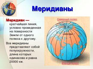 Меридианы Меридиан — кратчайшая линия, условно проведенная на поверхности Зем