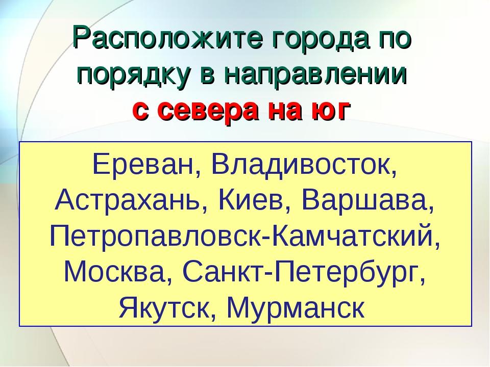 Расположите города по порядку в направлении с севера на юг Ереван, Владивосто...
