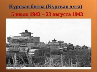 Курская битва (Курская дуга) 5 июля 1943 – 23 августа 1943