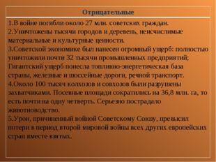Отрицательные В войне погибли около 27 млн. советских граждан. Уничтожены тыс