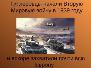 Гитлеровцы начали Вторую Мировую войну в 1939 году и вскоре захватили почти в