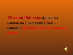 22 июня 1941 года фашисты напали на Советский Союз – началась Великая Отечес