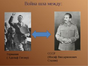 Война шла между: Германия ( Адольф Гитлер) СССР (Иосиф Виссарионович Сталин)