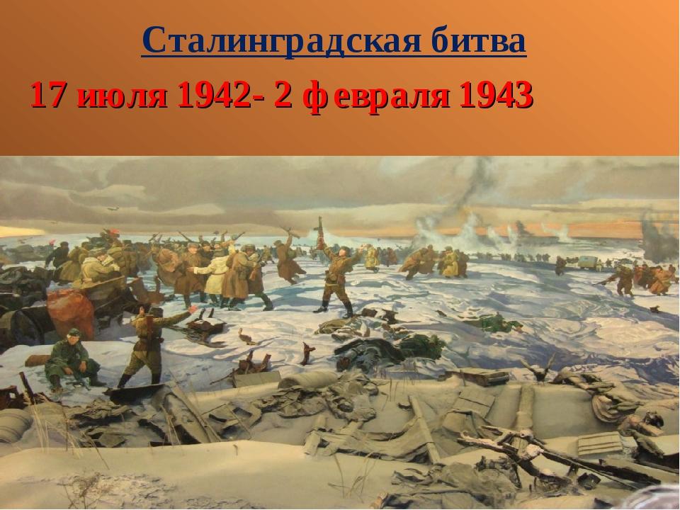 Сталинградская битва 17 июля 1942- 2 февраля 1943