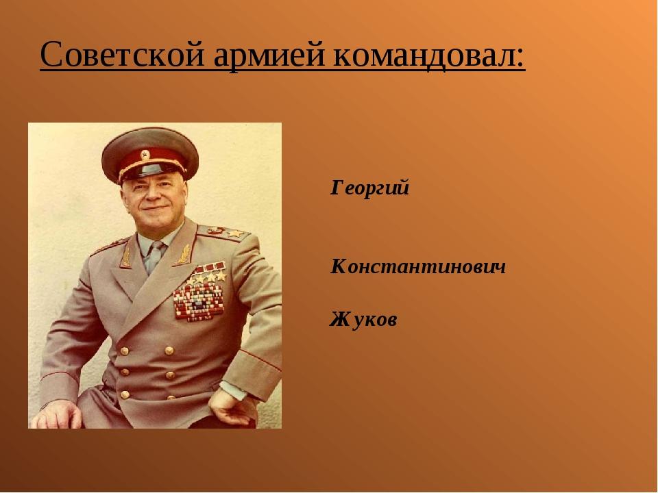Советской армией командовал: Георгий Константинович Жуков
