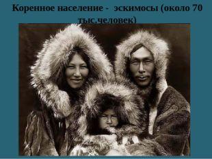 Коренное население - эскимосы (около 70 тыс.человек)