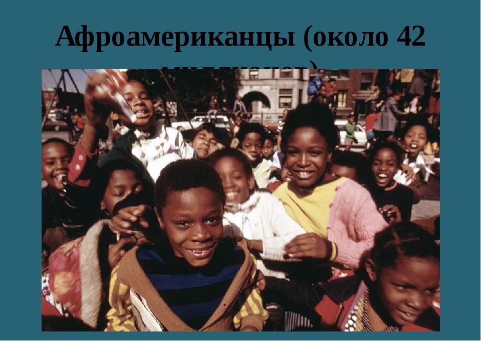 Афроамериканцы (около 42 миллионов)