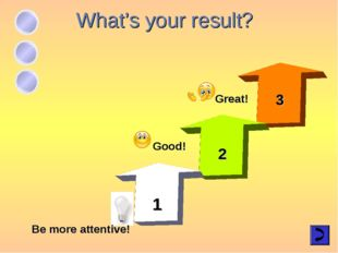 What's your result? 3 Be more attentive! Good! Great! 2 1