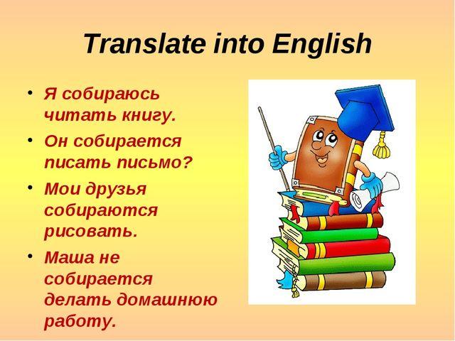 Translate into English Я собираюсь читать книгу. Он собирается писать письмо?...