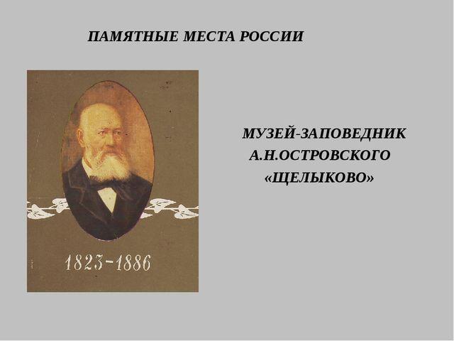 ПАМЯТНЫЕ МЕСТА РОССИИ МУЗЕЙ-ЗАПОВЕДНИК А.Н.ОСТРОВСКОГО «ЩЕЛЫКОВО»