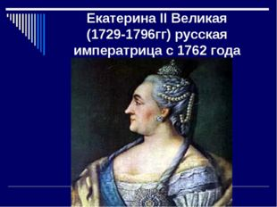 Екатерина II Великая (1729-1796гг) русская императрица с 1762 года