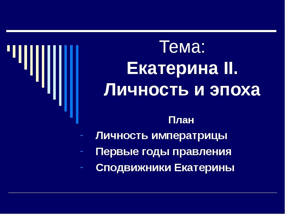 Тема: Екатерина II. Личность и эпоха План Личность императрицы Первые годы пр...