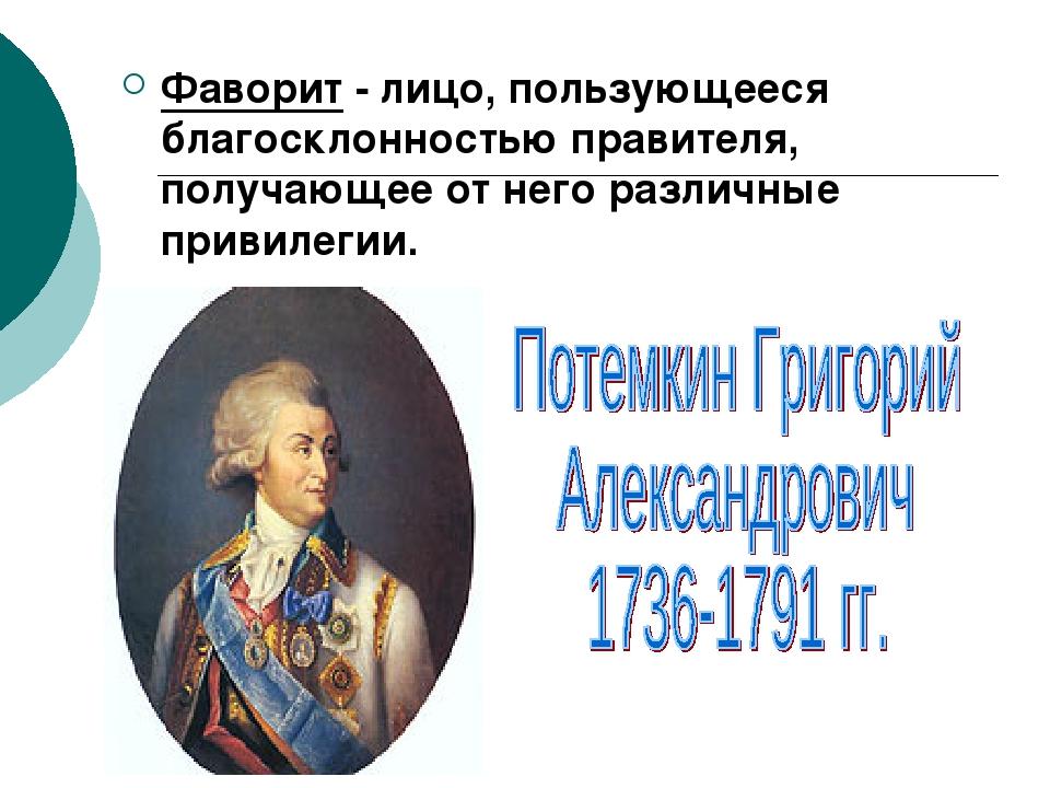 Фаворит - лицо, пользующееся благосклонностью правителя, получающее от него р...
