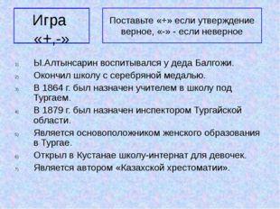 Игра «+,-» Ы.Алтынсарин воспитывался у деда Балгожи. Окончил школу с серебрян