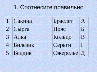 1. Соотнесите правильно 1 Сакина Браслет А 2 Сырга Пояс Б 3 Алка Кольцо В 4 Б