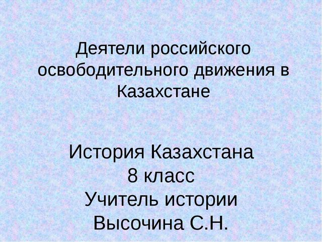 Деятели российского освободительного движения в Казахстане История Казахстана...