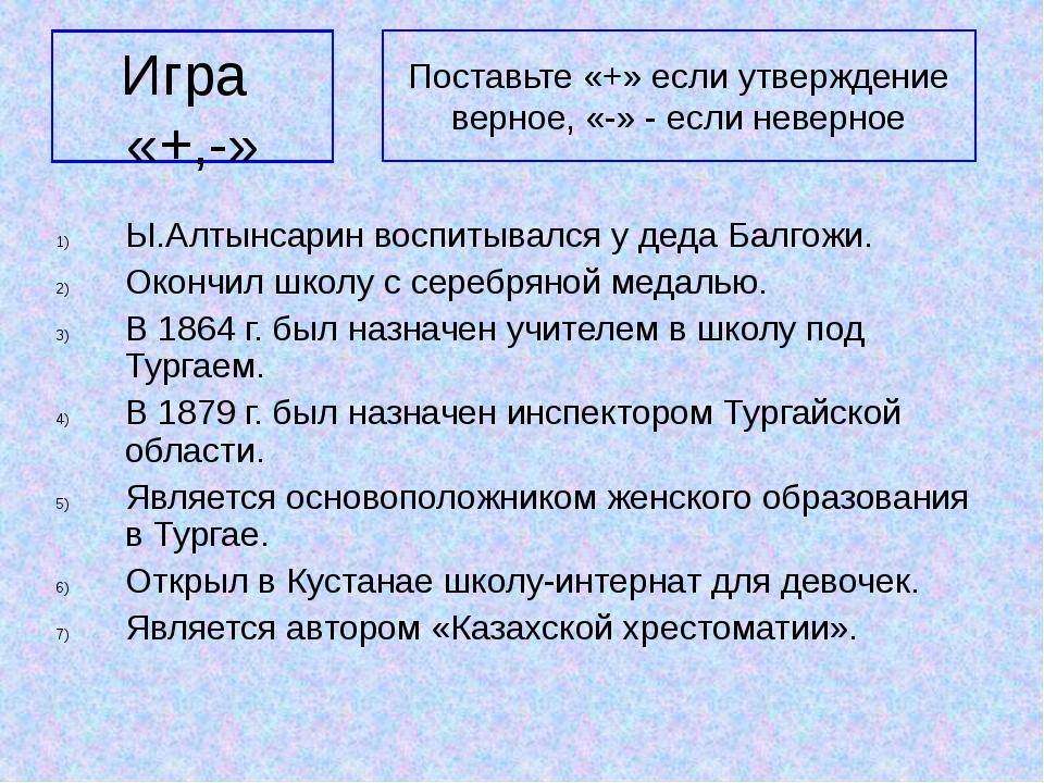 Игра «+,-» Ы.Алтынсарин воспитывался у деда Балгожи. Окончил школу с серебрян...