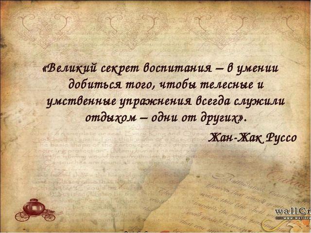 «Великий секрет воспитания – в умении добиться того, чтобы телесные и умстве...