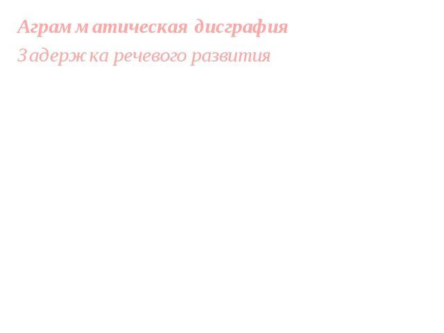 Аграмматическая дисграфия Задержка речевого развития Бедный словарный запас и...