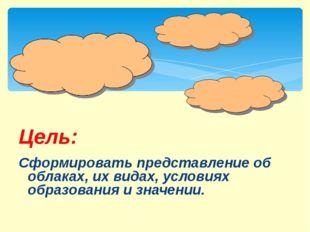 Сформировать представление об облаках, их видах, условиях образования и знач