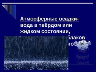 Атмосферные осадки- вода в твёрдом или жидком состоянии, выпадающая из облако