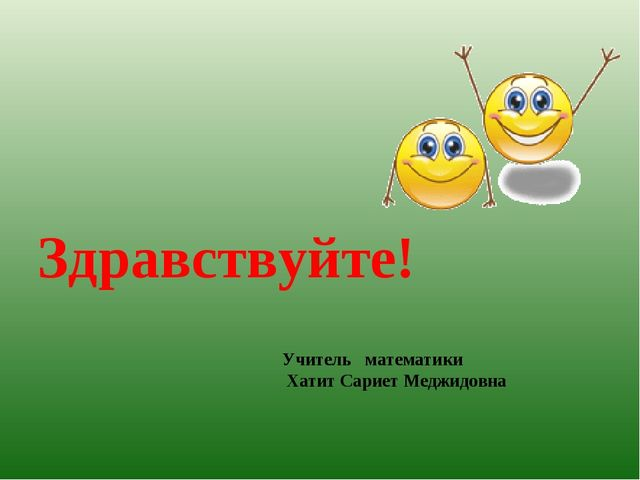 Здравствуйте! Учитель математики Хатит Сариет Меджидовна