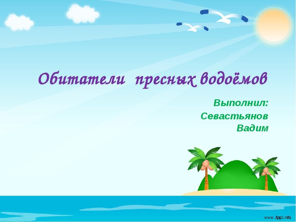 Обитатели пресных водоёмов Выполнил: Севастьянов Вадим