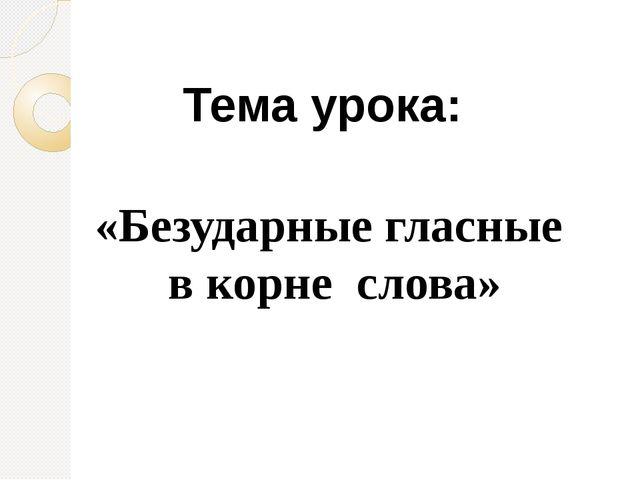 Тема урока: «Безударные гласные в корне слова»