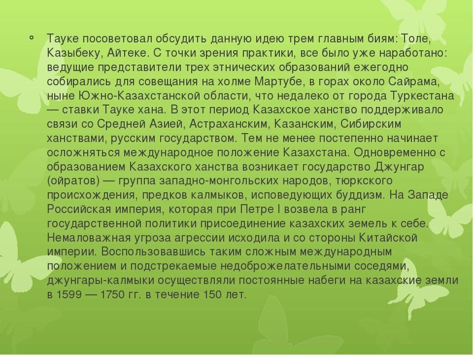Тауке посоветовал обсудить данную идею трем главным биям: Толе, Казыбеку, Айт...