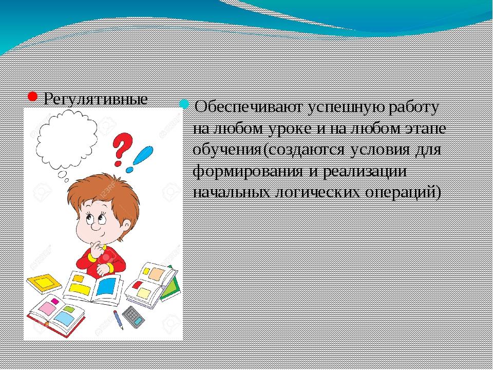 Регулятивные Обеспечивают успешную работу на любом уроке и на любом этапе об...