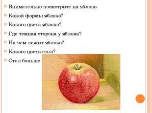 Внимательно посмотрите на яблоко. Какой формы яблоко? Какого цвета яблоко? Гд