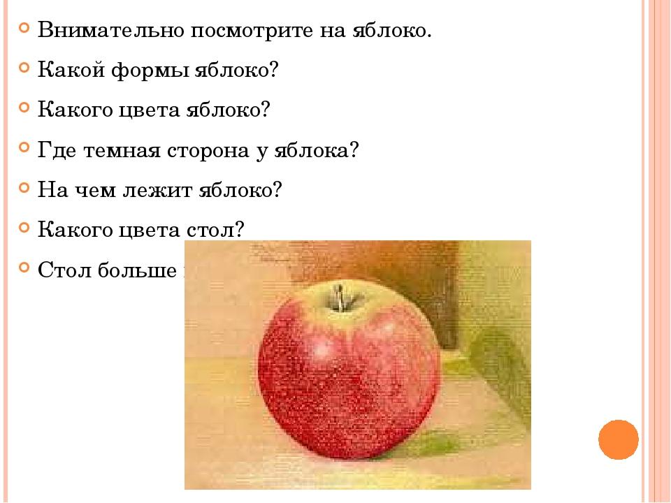 Внимательно посмотрите на яблоко. Какой формы яблоко? Какого цвета яблоко? Гд...