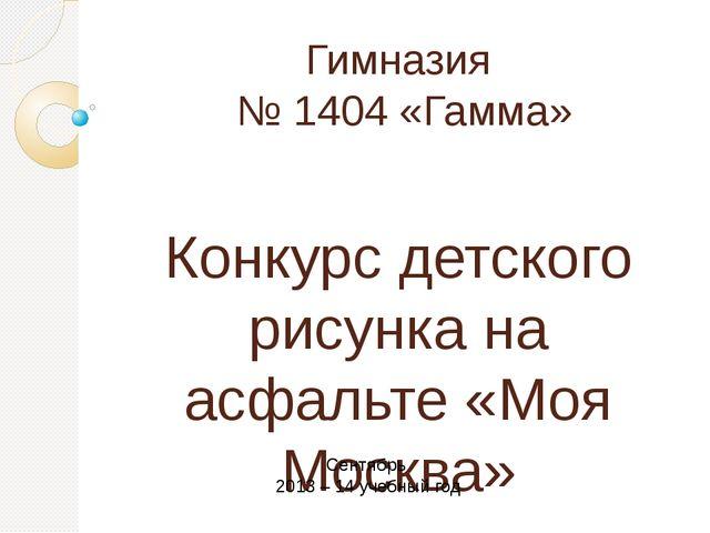 Гимназия № 1404 «Гамма» Конкурс детского рисунка на асфальте «Моя Москва» Сен...