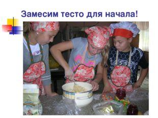 Замесим тесто для начала!