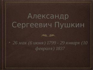 Александр Сергеевич Пушкин 26 мая (6 июня) 1799 - 29 января (10 февраля) 1837