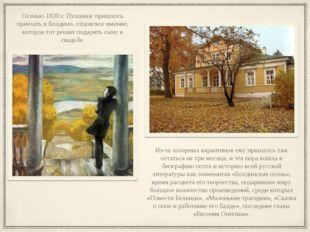 Осенью 1830 г. Пушкину пришлось приехать в Болдино, отцовское имение, которое