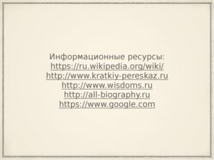Информационные ресурсы: https://ru.wikipedia.org/wiki/ http://www.kratkiy-per