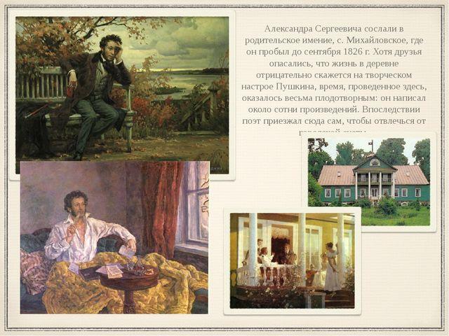 Александра Сергеевича сослали в родительское имение, с. Михайловское, где он...