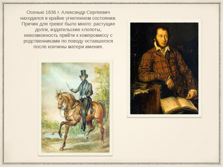 Осенью 1836 г. Александр Сергеевич находился в крайне угнетенном состоянии. П...