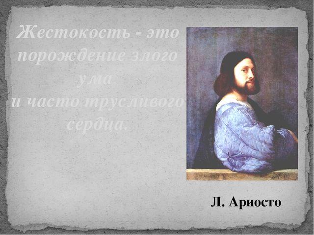 Жестокость - это порождение злого ума и часто трусливого сердца. Л. Ариосто