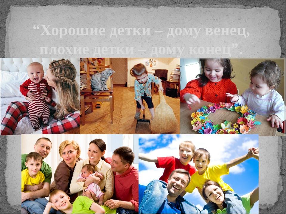 """""""Хорошие детки – дому венец, плохие детки – дому конец""""."""