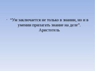 """""""Ум заключается не только в знании, но и в умении прилагать знание на деле""""."""