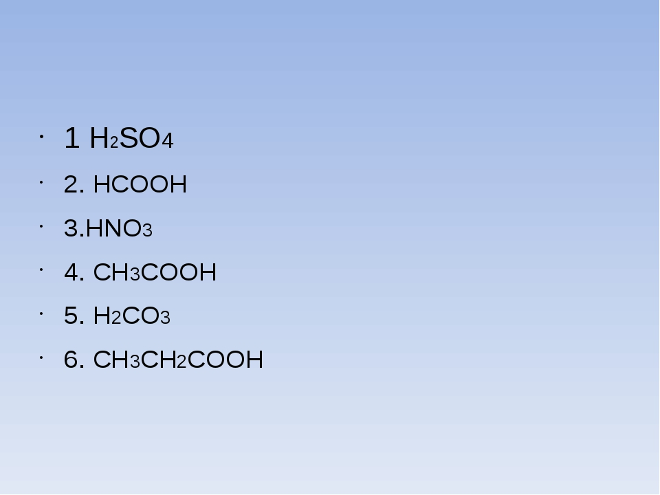1 Н2SO4 2. HCOOH 3.HNO3 4. CH3COOH 5. H2CO3 6. CH3CH2COOH