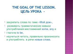 закрепить слова по теме «Мой дом», развивать грамматические навыки употребле