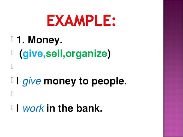 1. Money. (give,sell,organize) I give money to people. I work in the bank.